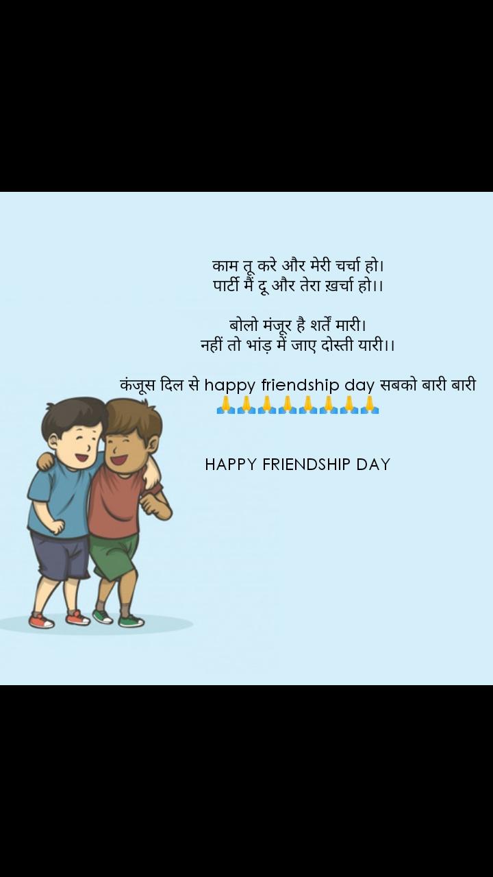काम तू करे और मेरी चर्चा हो। पार्टी मैं दू़ और तेरा ख़र्चा हो।।  बोलो मंजूर है शर्तें मारी। नहीं तो भांड़ में जाए दोस्ती यारी।।  कंजूस दिल से happy friendship day सबको बारी बारी 🙏🙏🙏🙏🙏🙏🙏🙏   HAPPY FRIENDSHIP DAY