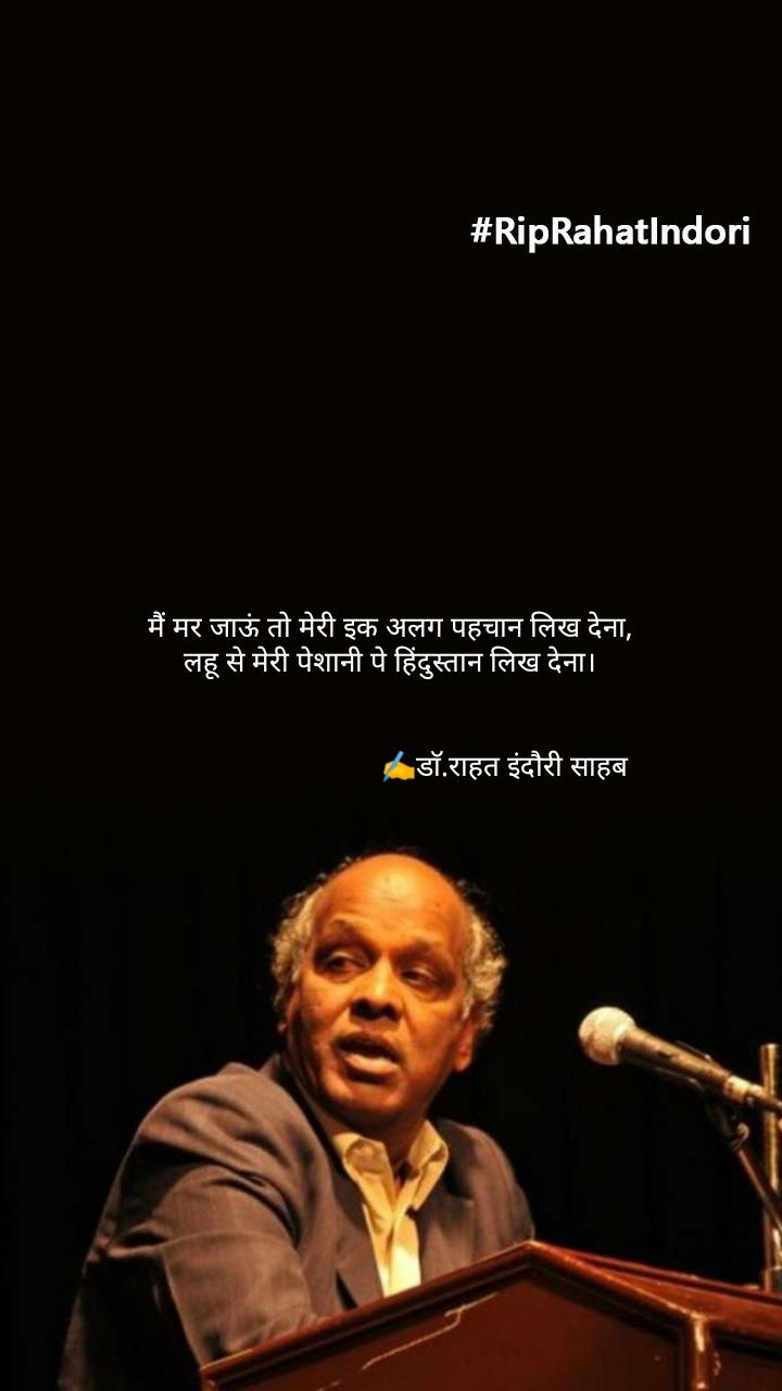 मैं मर जाऊं तो मेरी इक अलग पहचान लिख देना, लहू से मेरी पेशानी पे हिंदुस्तान लिख देना।                                 ✍️डाॅ.राहत इंदौरी साहब