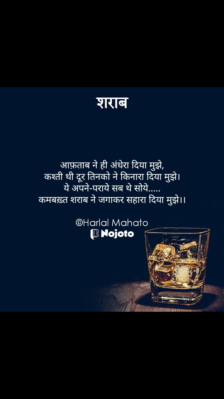 शराब आफ़ताब ने ही अंधेरा दिया मुझे, कश्ती थी दूर तिनको ने किनारा दिया मुझे। ये अपने-पराये सब थे सोये..... कमबख़्त शराब ने जगाकर सहारा दिया मुझे।।  ©Harlal Mahato