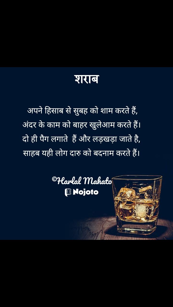 शराब  अपने हिसाब से सुबह को शाम करते हैं, अंदर के काम को बाहर खुलेआम करते हैं। दो ही पैग लगाते  हैं और लड़खड़ा जाते है, साहब यही लोग दारु को बदनाम करते हैं।  ©Harlal Mahato