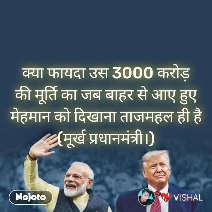 क्या फायदा उस 3000 करोड़ की मूर्ति का जब बाहर से आए हुए मेहमान को दिखाना ताजमहल ही है (मूर्ख प्रधानमंत्री।)