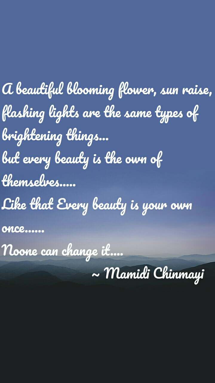 A beautiful blooming flower, sun raise, flashing lights are the same types of brightening things... but every beauty is the own of themselves..... Like that Every beauty is your own once...... Noone can change it....                          ~ Mamidi Chinmayi