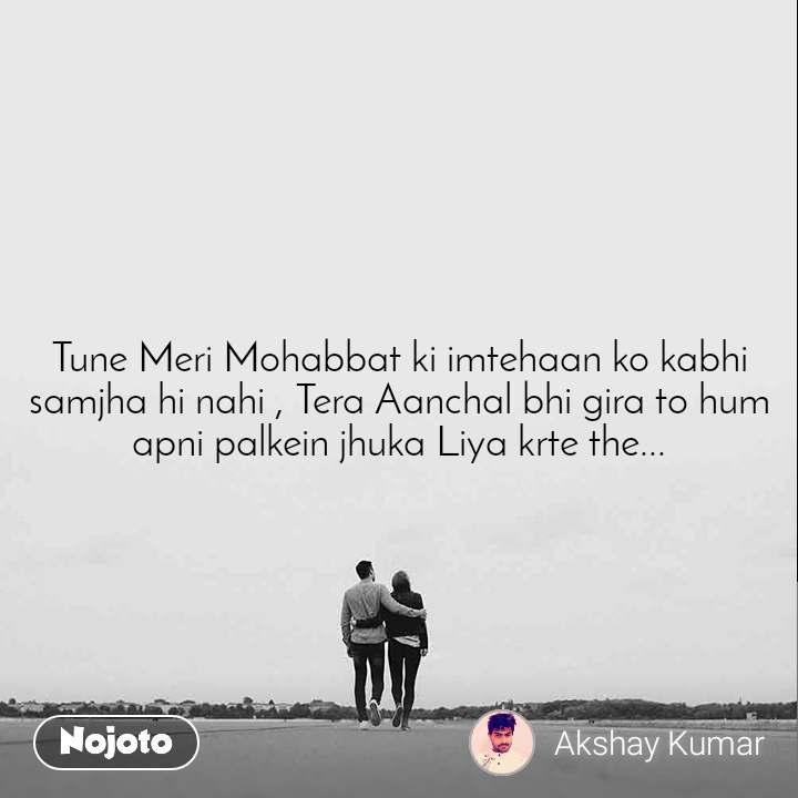 Tune Meri Mohabbat ki imtehaan ko kabhi samjha hi nahi , Tera Aanchal bhi gira to hum apni palkein jhuka Liya krte the...