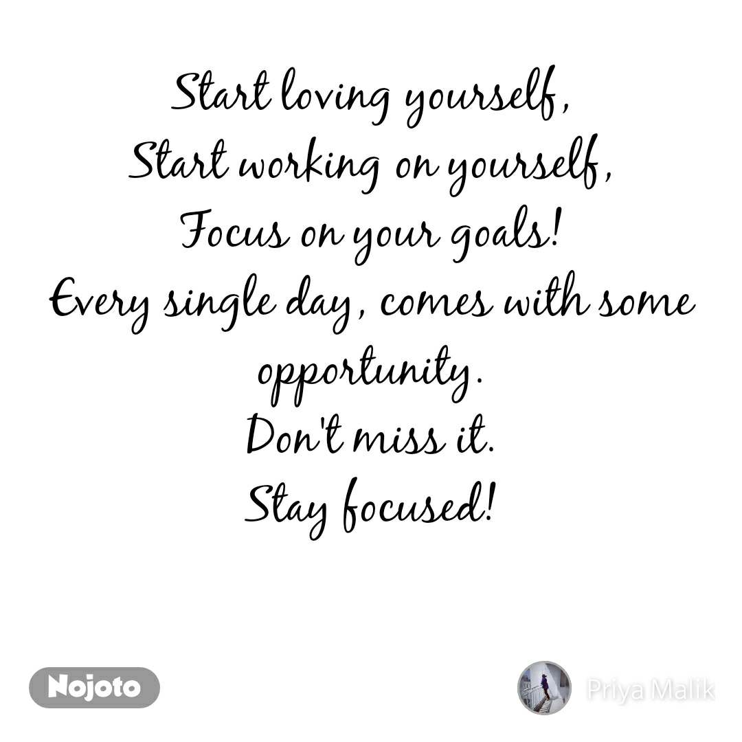 Start loving yourself, Start working on yourself, Focus on your goals! Every single day, comes with some opportunity. Don't miss it. Stay focused!   #NojotoQuote