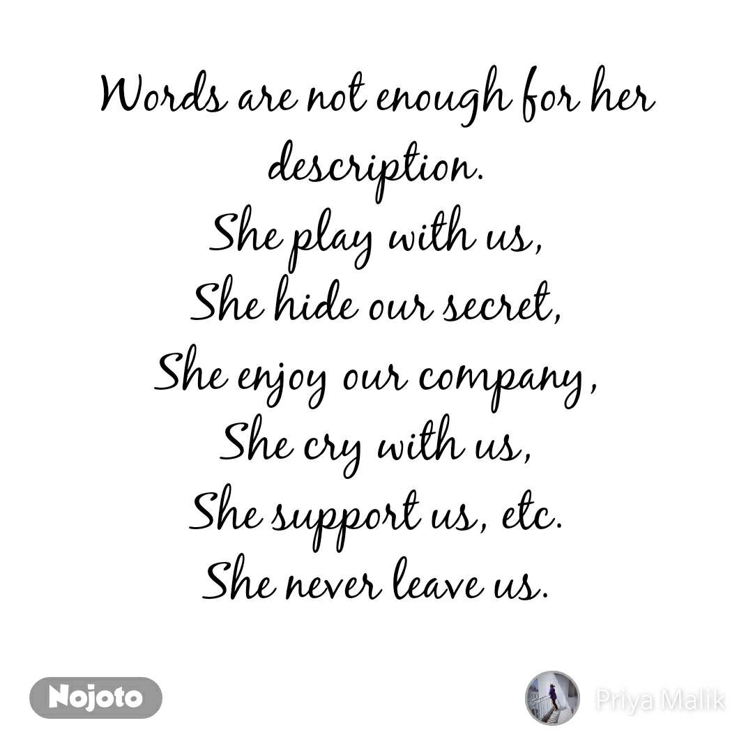 Words are not enough for her description. She play with us, She hide our secret, She enjoy our company, She cry with us, She support us, etc. She never leave us.