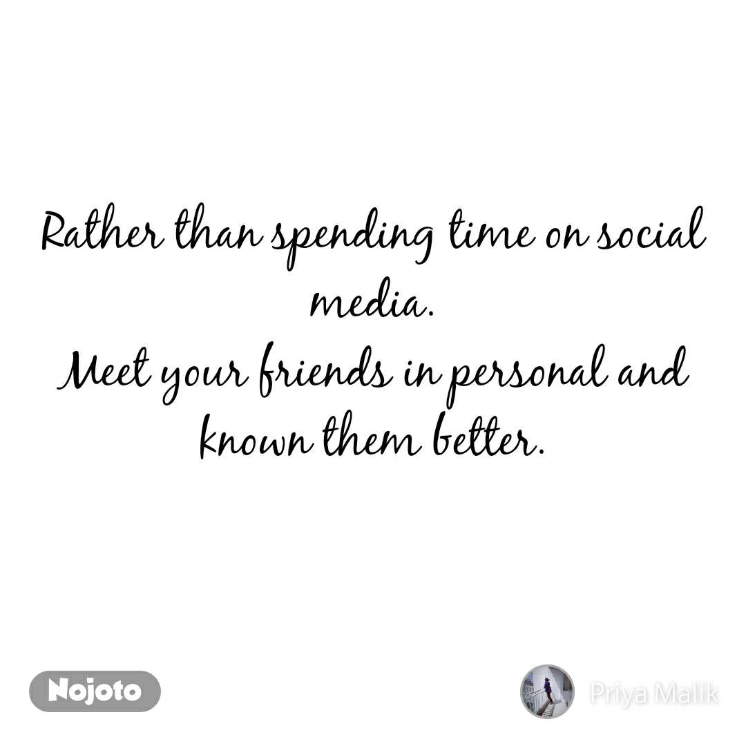 Rather than spending time on social media. Meet your friends in personal and known them better.