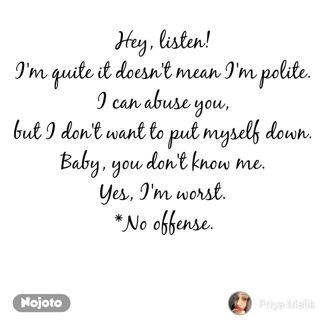 Hey, listen! I'm quite it doesn't mean I'm polite. I can abuse you, but I don't want to put myself down. Baby, you don't know me. Yes, I'm worst. *No offense.