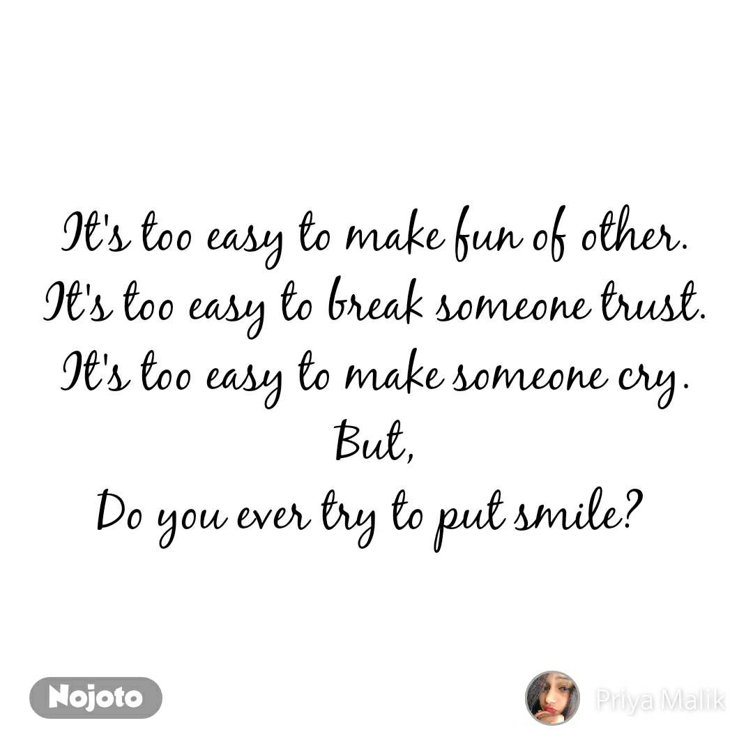 It's too easy to make fun of other. It's too easy to break someone trust. It's too easy to make someone cry. But, Do you ever try to put smile?