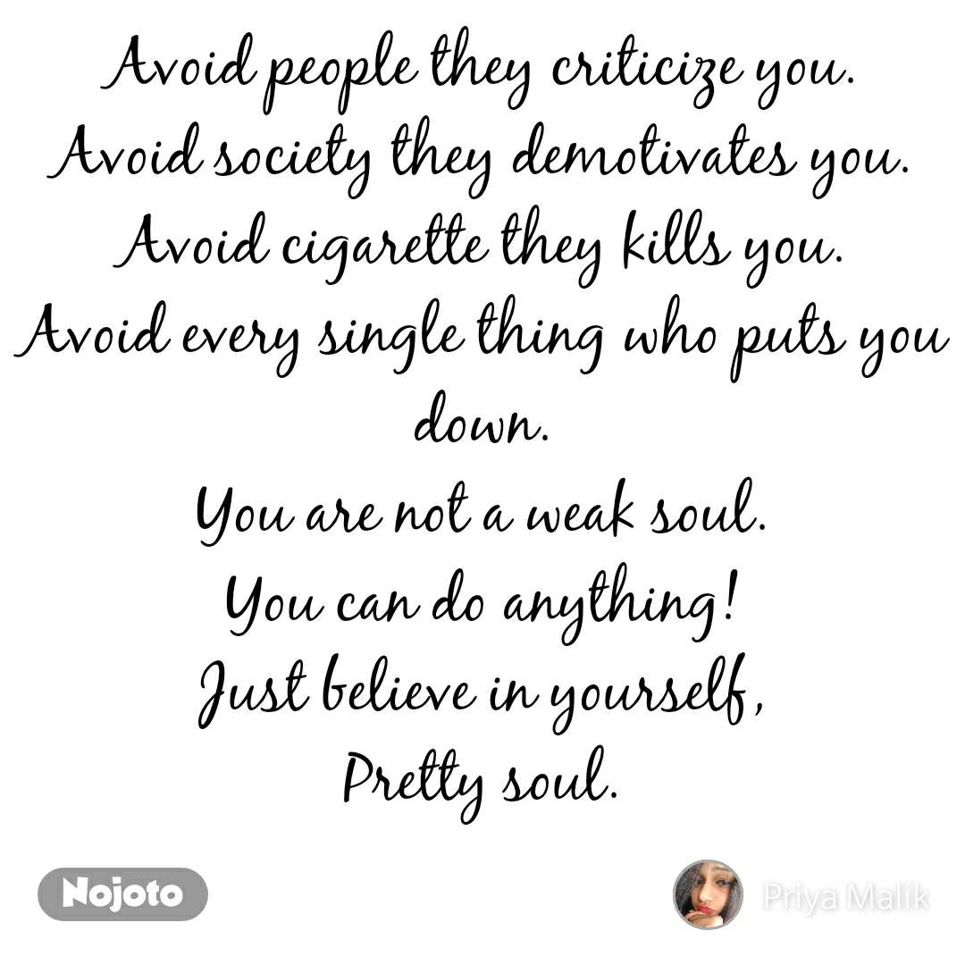Avoid people they criticize you. Avoid society they demotivates you. Avoid cigarette they kills you. Avoid every single thing who puts you down. You are not a weak soul. You can do anything! Just believe in yourself, Pretty soul.