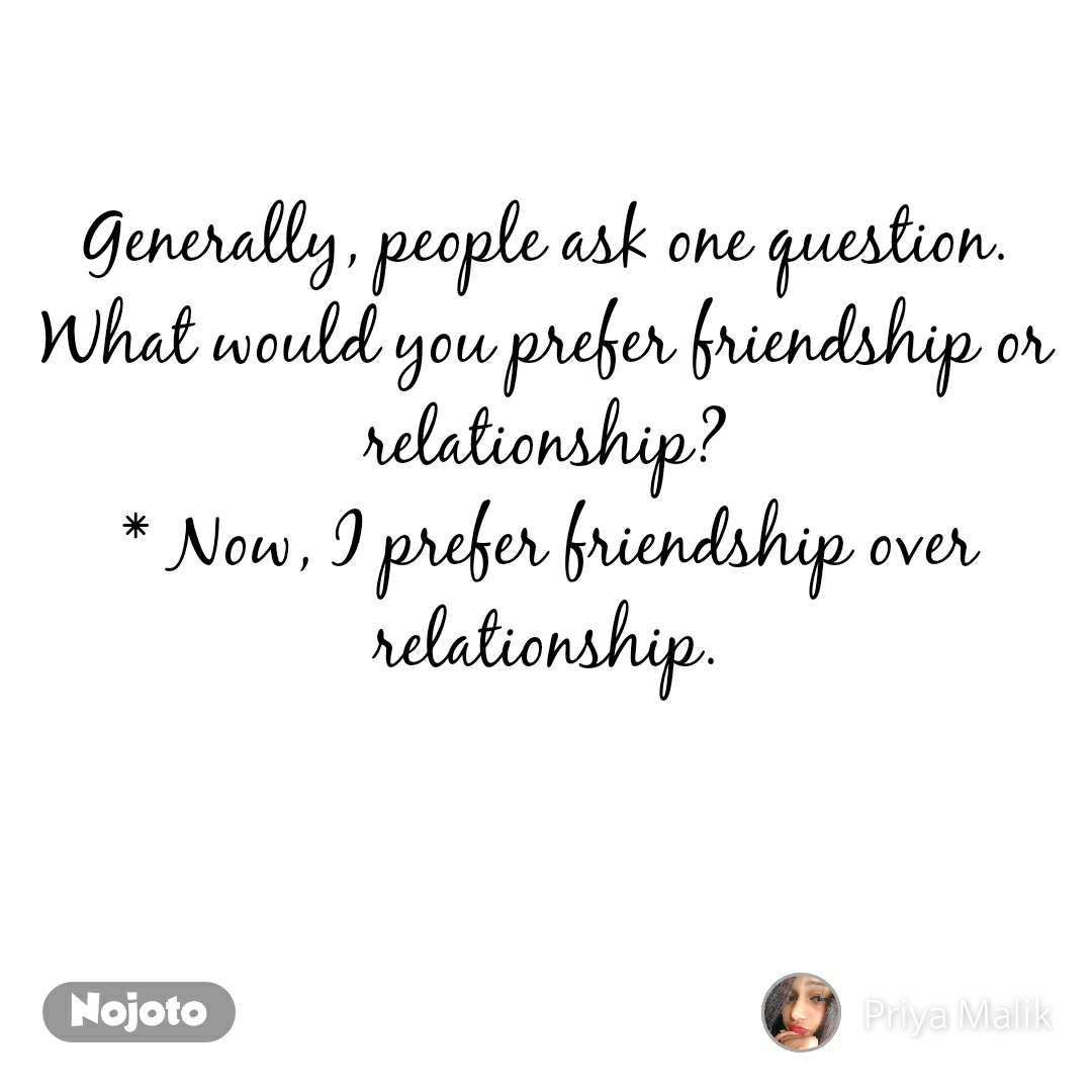 Generally, people ask one question. What would you prefer friendship or relationship? * Now, I prefer friendship over relationship.