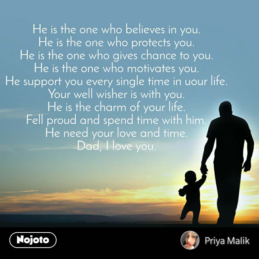 He is the one who believes in you. He is the one who protects you. He is the one who gives chance to you. He is the one who motivates you. He support you every single time in uour life. Your well wisher is with you. He is the charm of your life. Fell proud and spend time with him. He need your love and time. Dad, I love you.