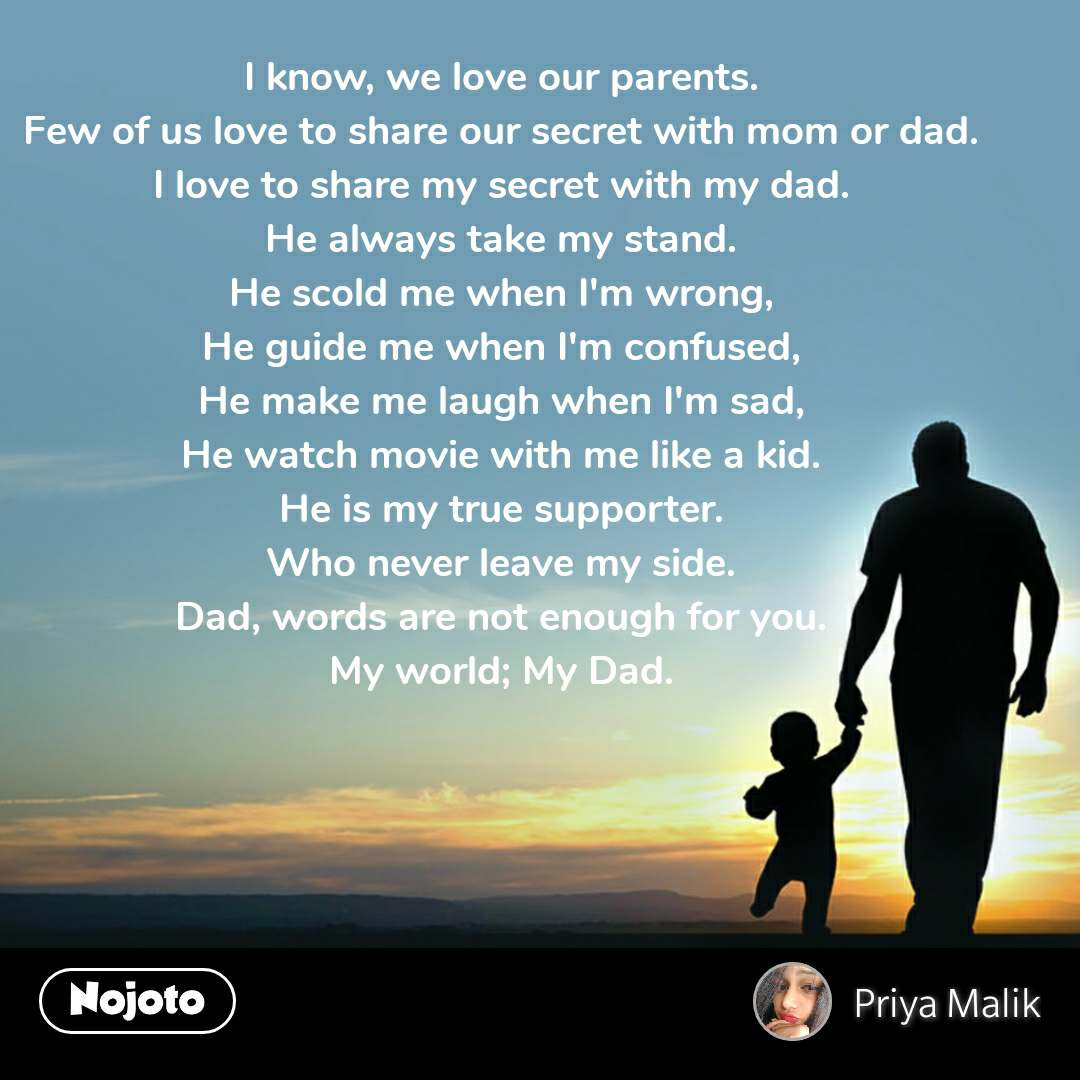 I know, we love our parents. Few of us love to share our secret with mom or dad. I love to share my secret with my dad. He always take my stand. He scold me when I'm wrong, He guide me when I'm confused, He make me laugh when I'm sad, He watch movie with me like a kid. He is my true supporter. Who never leave my side. Dad, words are not enough for you. My world; My Dad.