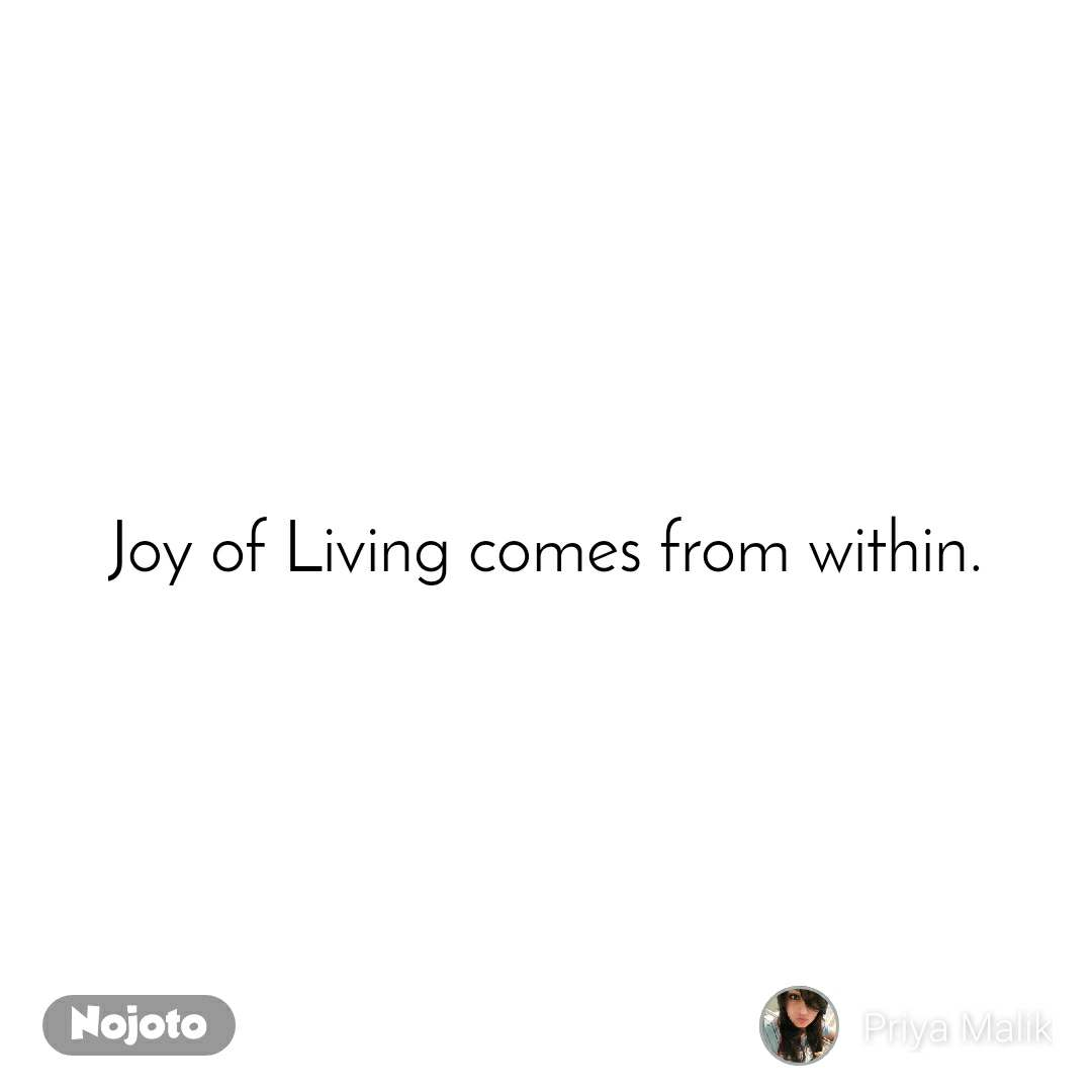 Joy of Living comes from within.