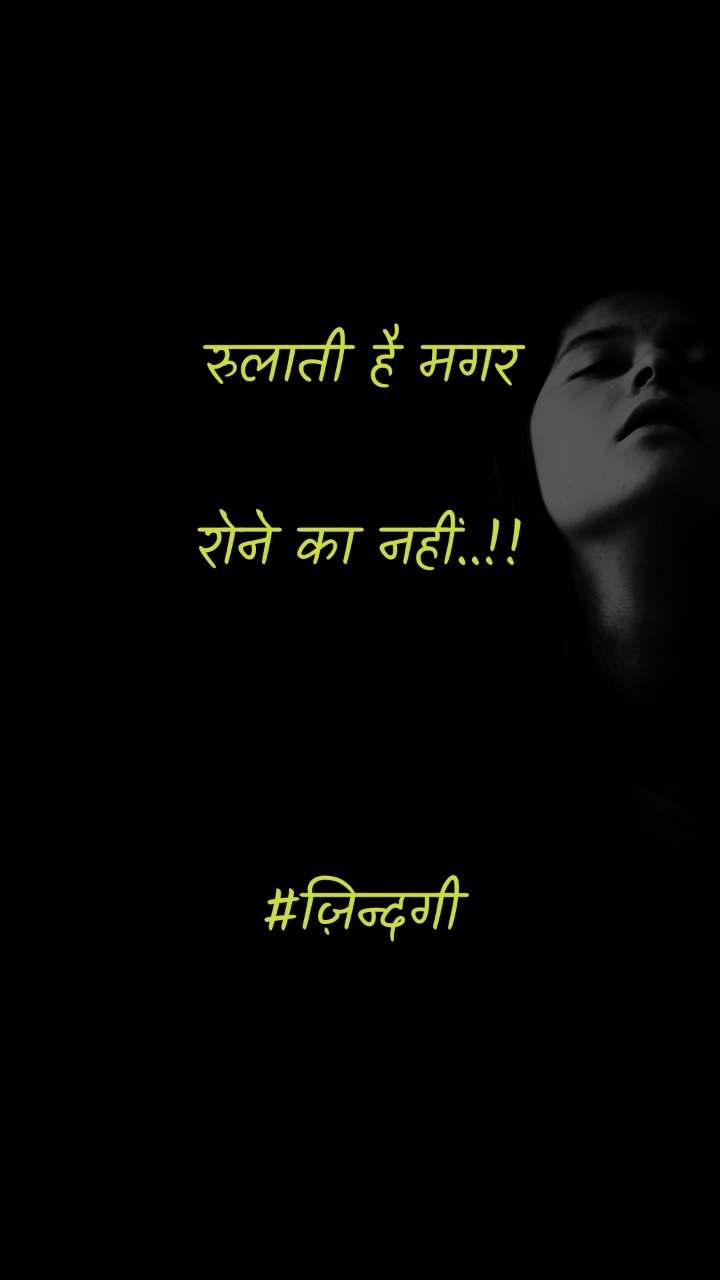 रुलाती है मगर  रोने का नहीं..!!    #ज़िन्दगी