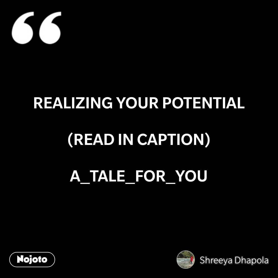 REALIZING YOUR POTENTIAL  (READ IN CAPTION)  A_TALE_FOR_YOU #NojotoQuote