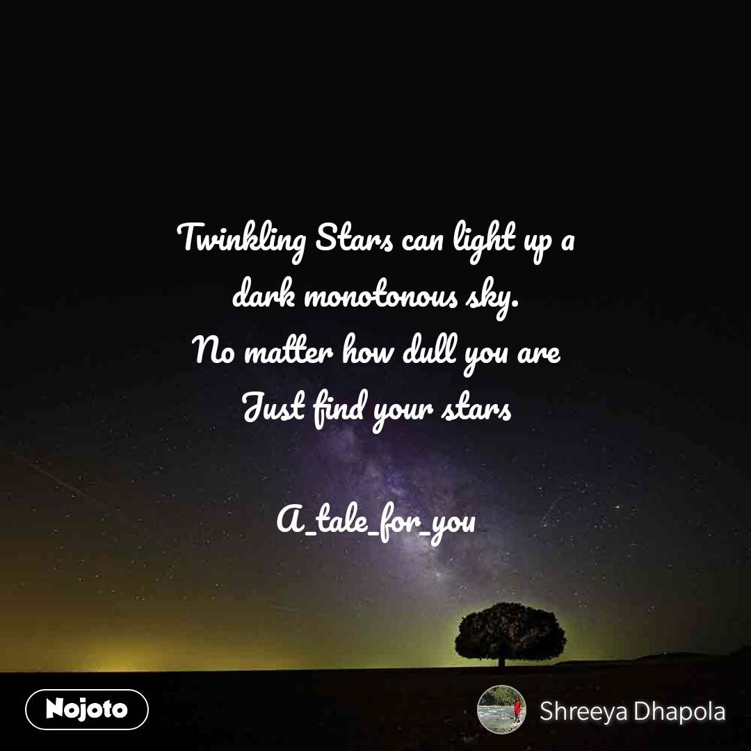 Twinkling Stars can light up a dark monotonous sky. No matter how dull you are Just find your stars  A_tale_for_you