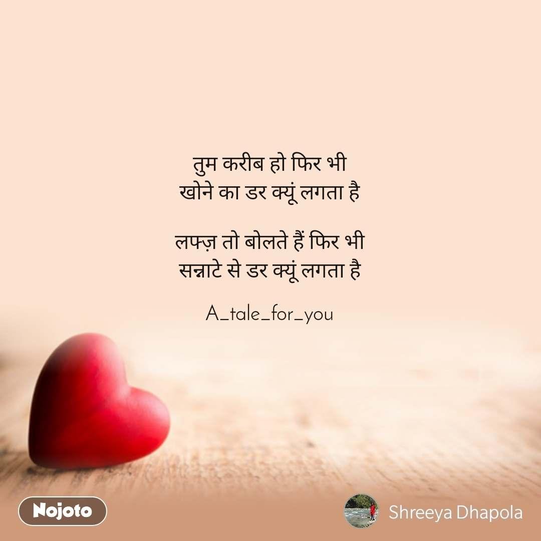 Dil Shayari  तुम करीब हो फिर भी खोने का डर क्यूं लगता है  लफ्ज़ तो बोलते हैं फिर भी सन्नाटे से डर क्यूं लगता है  A_tale_for_you
