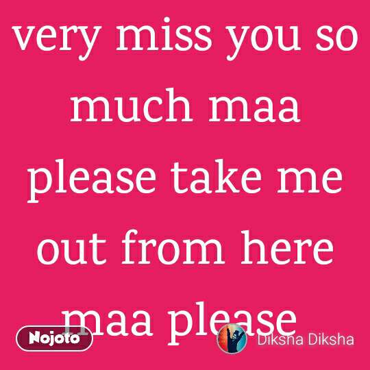 where are you maa I really very miss you so much maa please take me out from here maa please
