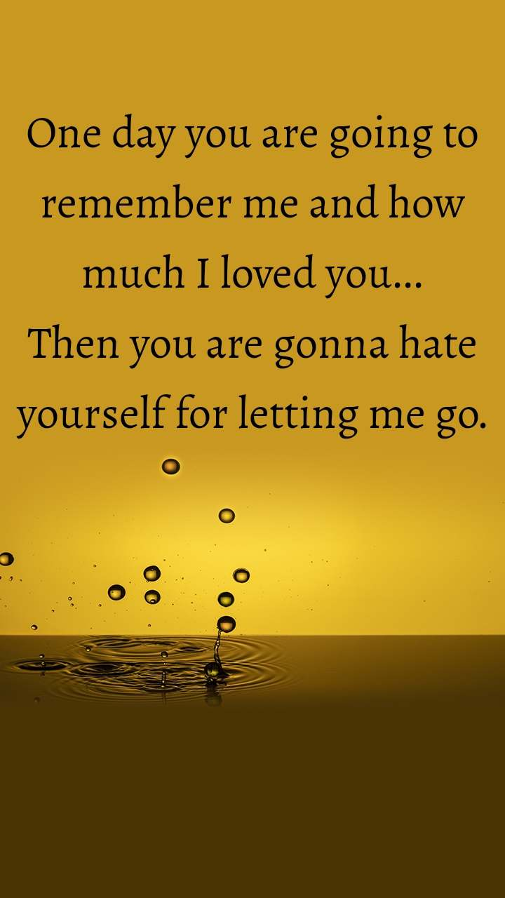 One day you are going to remember me and how much I loved you... Then you are gonna hate yourself for letting me go.