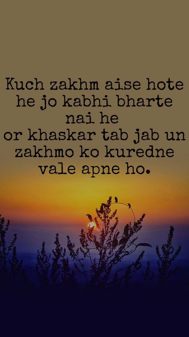 Kuch zakhm aise hote he jo kabhi bharte nai he  or khaskar tab jab un zakhmo ko kuredne vale apne ho.