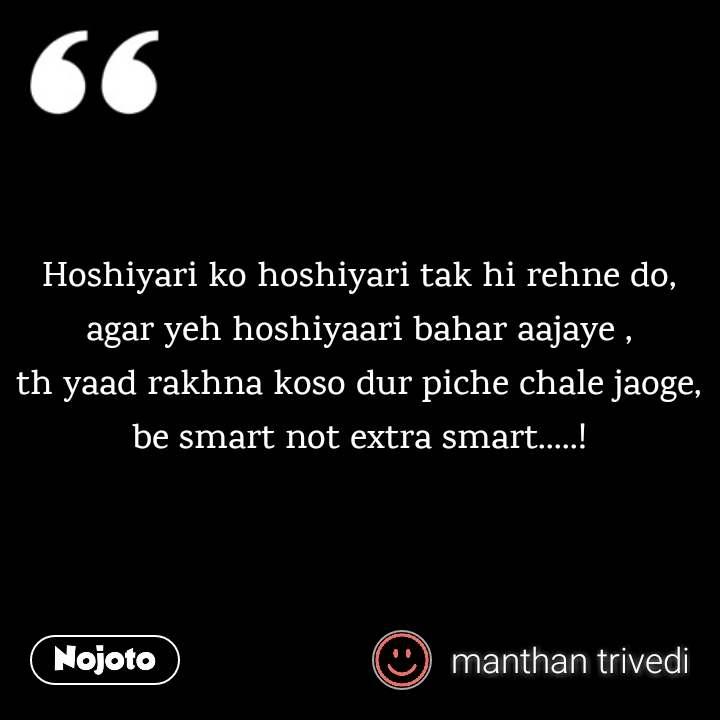 Hoshiyari ko hoshiyari tak hi rehne do, agar yeh hoshiyaari bahar aajaye , th yaad rakhna koso dur piche chale jaoge, be smart not extra smart.....!