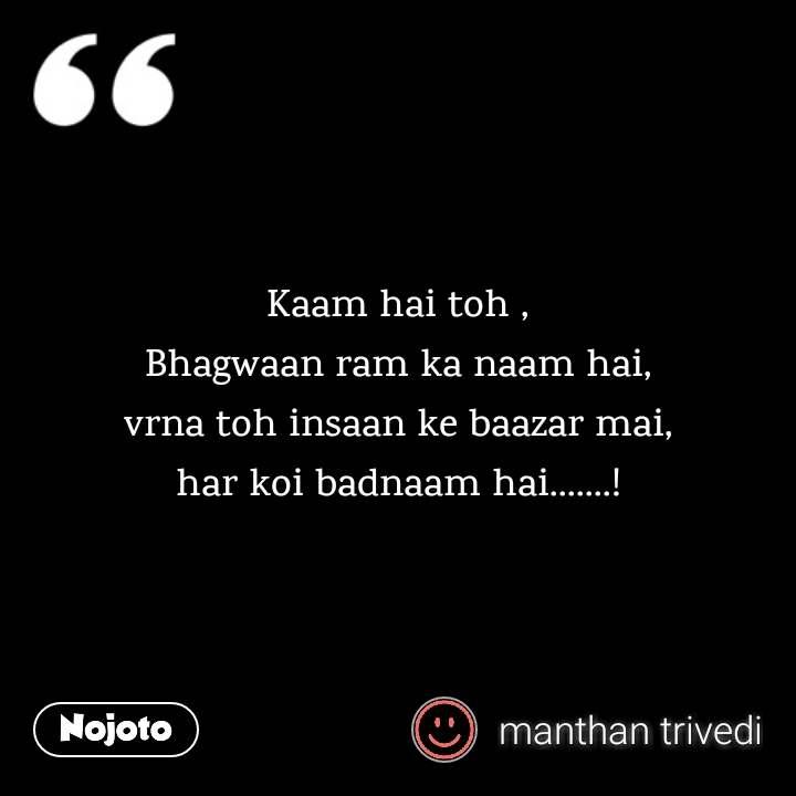 Kaam hai toh , Bhagwaan ram ka naam hai, vrna toh insaan ke baazar mai, har koi badnaam hai.......!