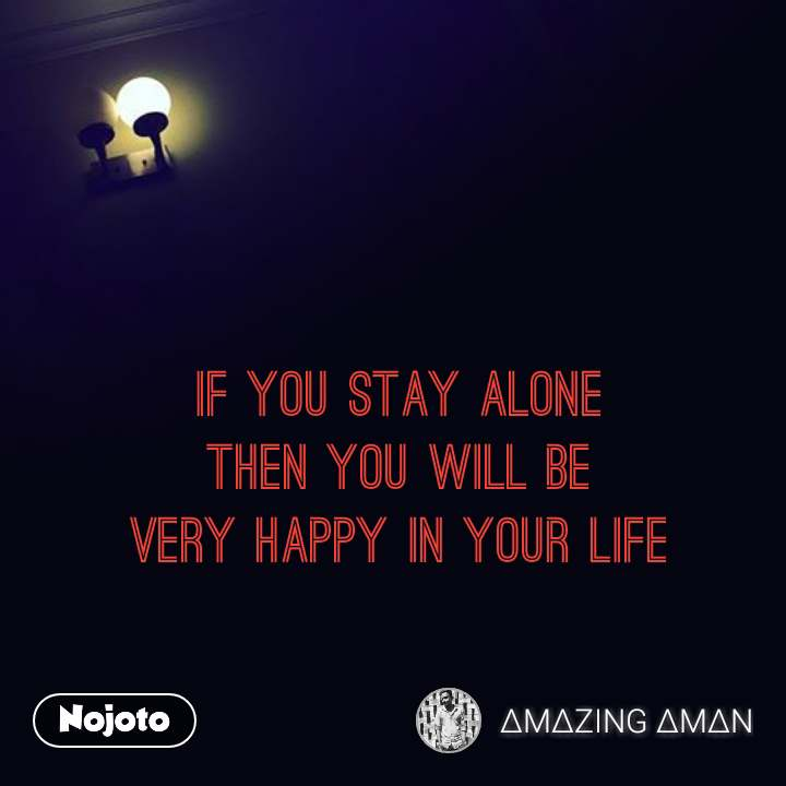 If you stay alone  then you will be  very happy in your life