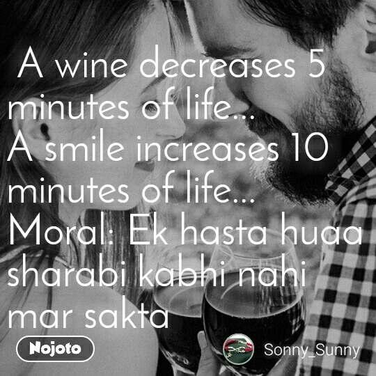 A wine decreases 5 minutes of life... A smile increases 10 minutes of life... Moral: Ek hasta huaa sharabi kabhi nahi mar sakta