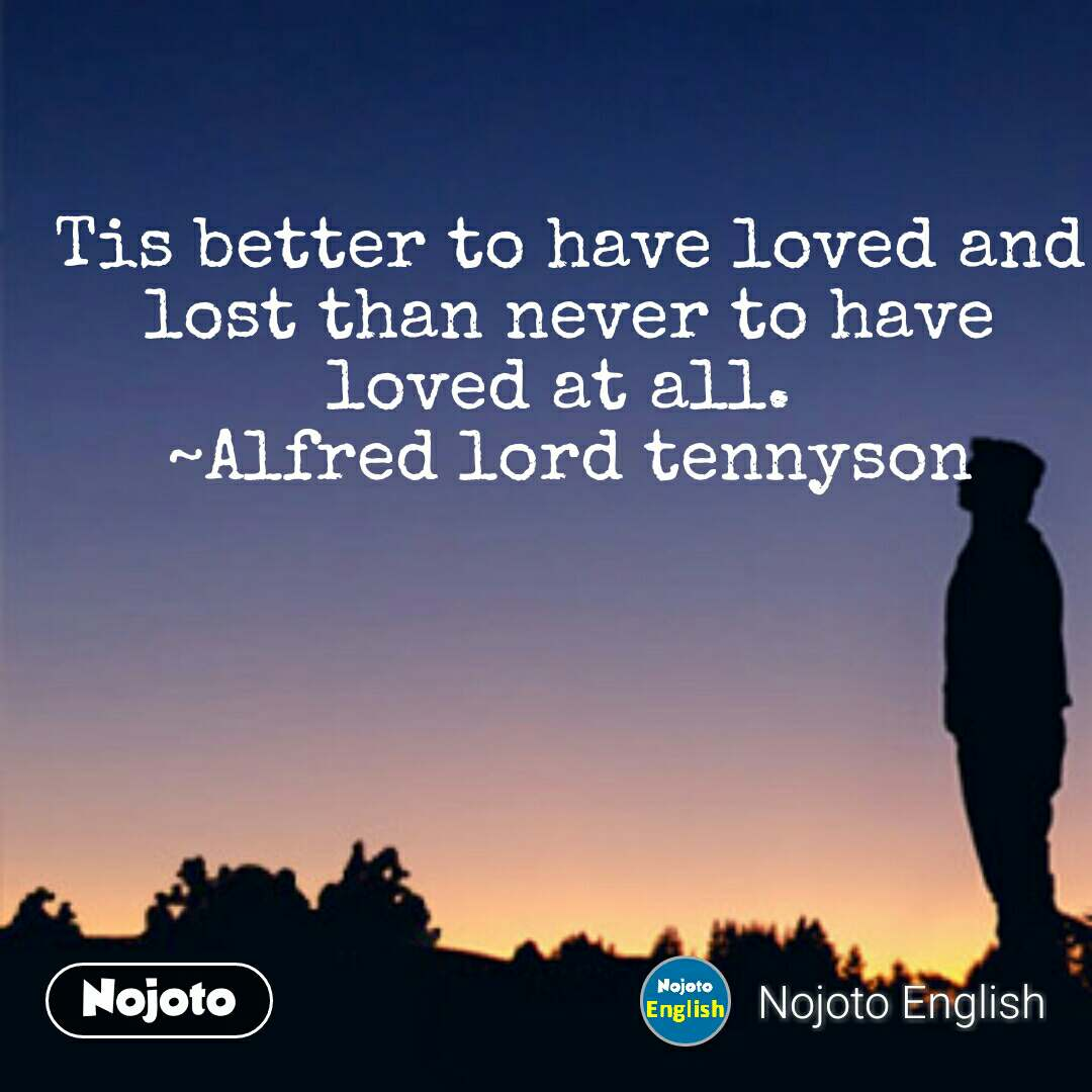 Tis better to have loved and lost than never to have loved at all.  ~Alfred lord tennyson