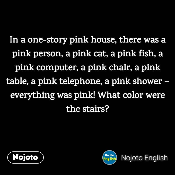 In a one-story pink house, there was a pink person, a pink cat, a pink fish, a pink computer, a pink chair, a pink table, a pink telephone, a pink shower – everything was pink!What color were the stairs?