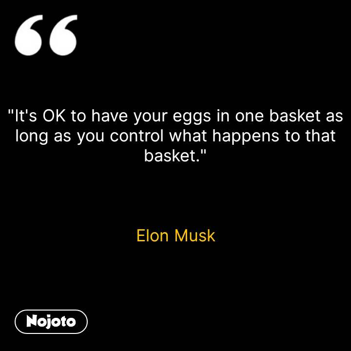 """""""It's OK to have your eggs in one basket as long as you control what happens to that basket.""""    Elon Musk #NojotoQuote"""