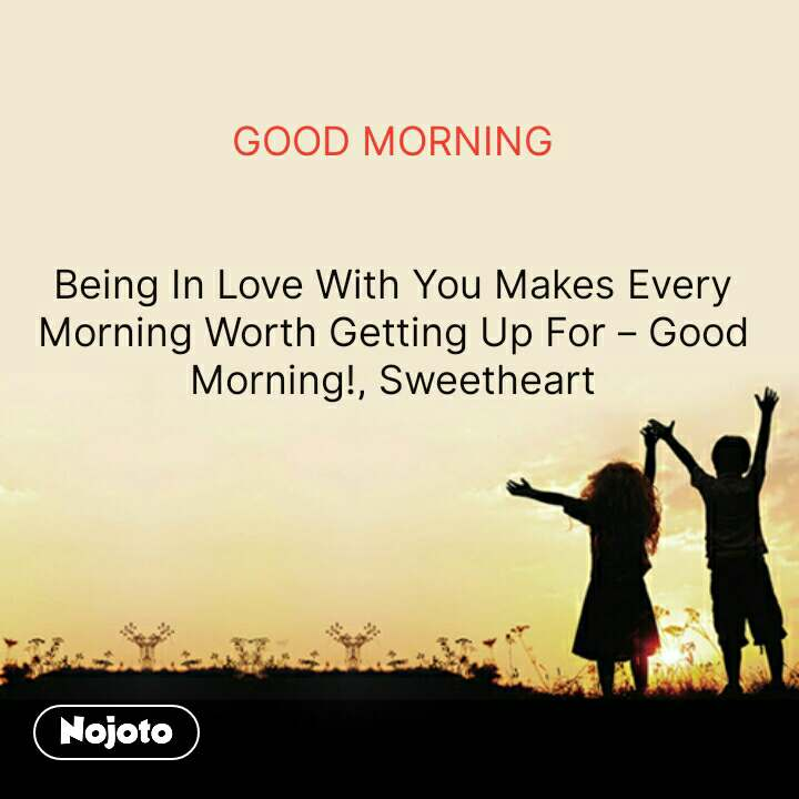 GOOD MORNING   Being In Love With You Makes Every Morning Worth Getting Up For – Good Morning!, Sweetheart #NojotoQuote
