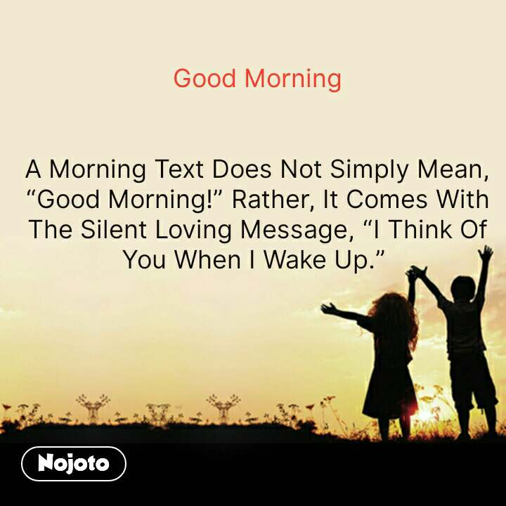 """Good Morning   A Morning Text Does Not Simply Mean, """"Good Morning!"""" Rather, It Comes With The Silent Loving Message, """"I Think Of You When I Wake Up.""""    #NojotoQuote"""
