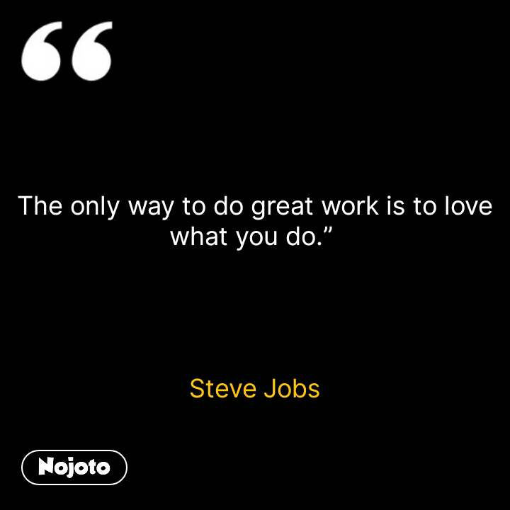 "The only way to do great work is to love what you do.""      Steve Jobs     #NojotoQuote"