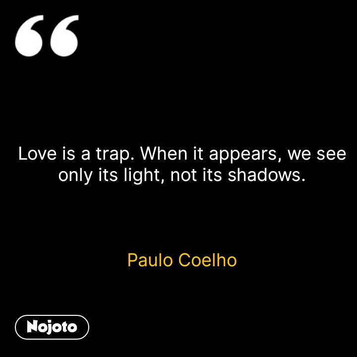 Love is a trap. When it appears, we see only its light, not its shadows.    Paulo Coelho #NojotoQuote