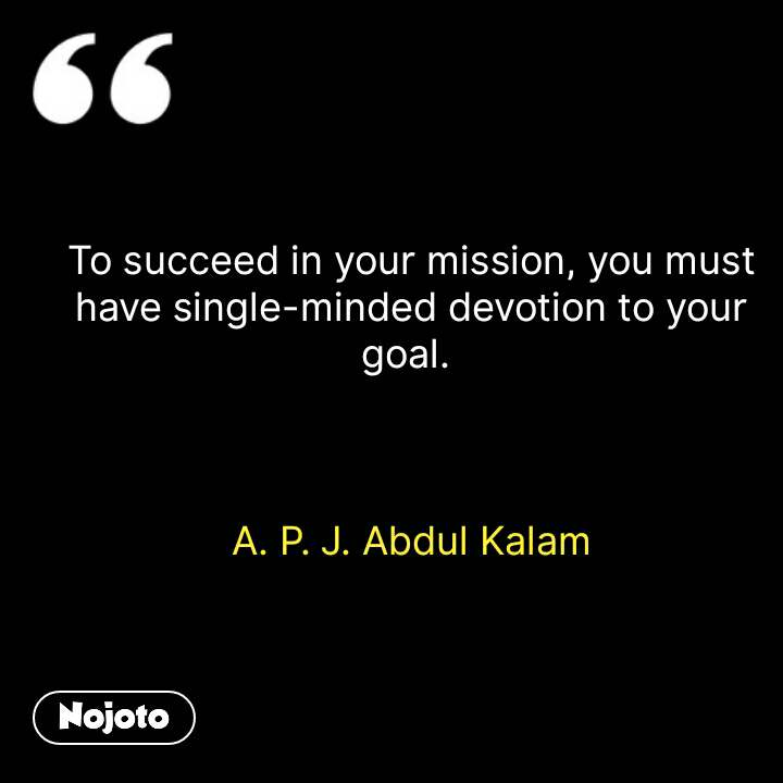 To succeed in your mission, you must have single-minded devotion to your goal.     A. P. J. Abdul Kalam  #NojotoQuote