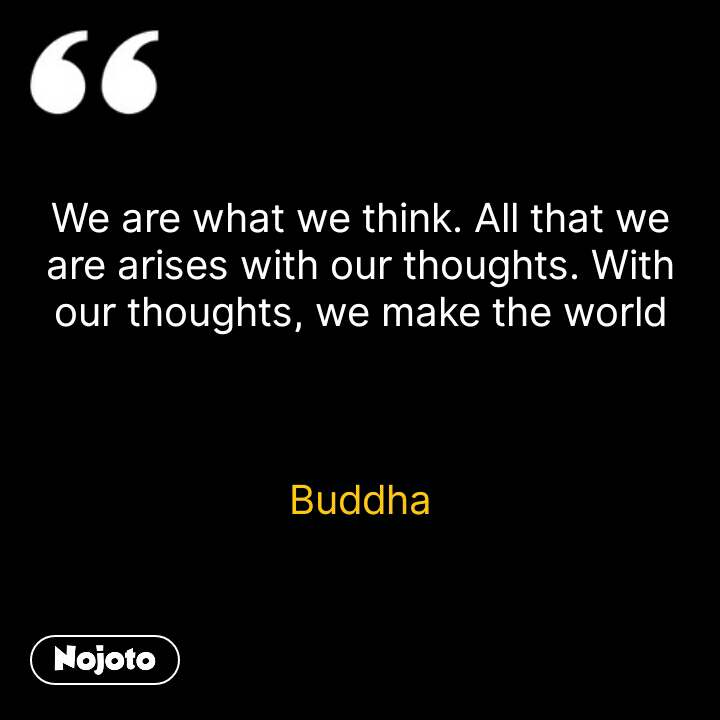 We are what we think. All that we are arises with our thoughts. With our thoughts, we make the world    Buddha #NojotoQuote