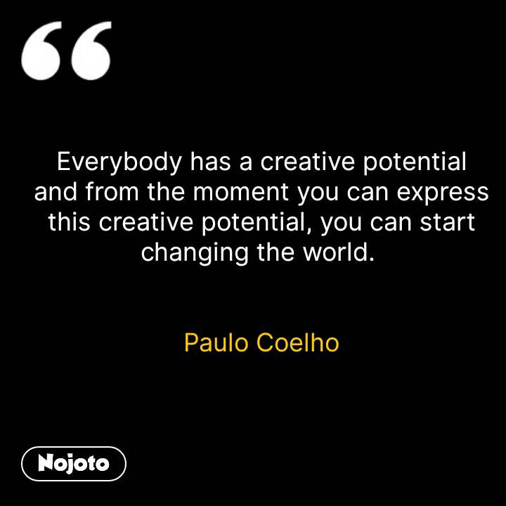 Everybody has a creative potential and from the moment you can express this creative potential, you can start changing the world.    Paulo Coelho  #NojotoQuote