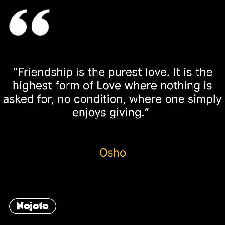 """""""Friendship is the purest love. It is the highest form of Love where nothing is asked for, no condition, where one simply enjoys giving.""""    Osho #NojotoQuote"""