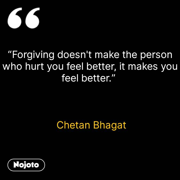 """Forgiving doesn't make the person who hurt you feel better, it makes you feel better.""      Chetan Bhagat #NojotoQuote"
