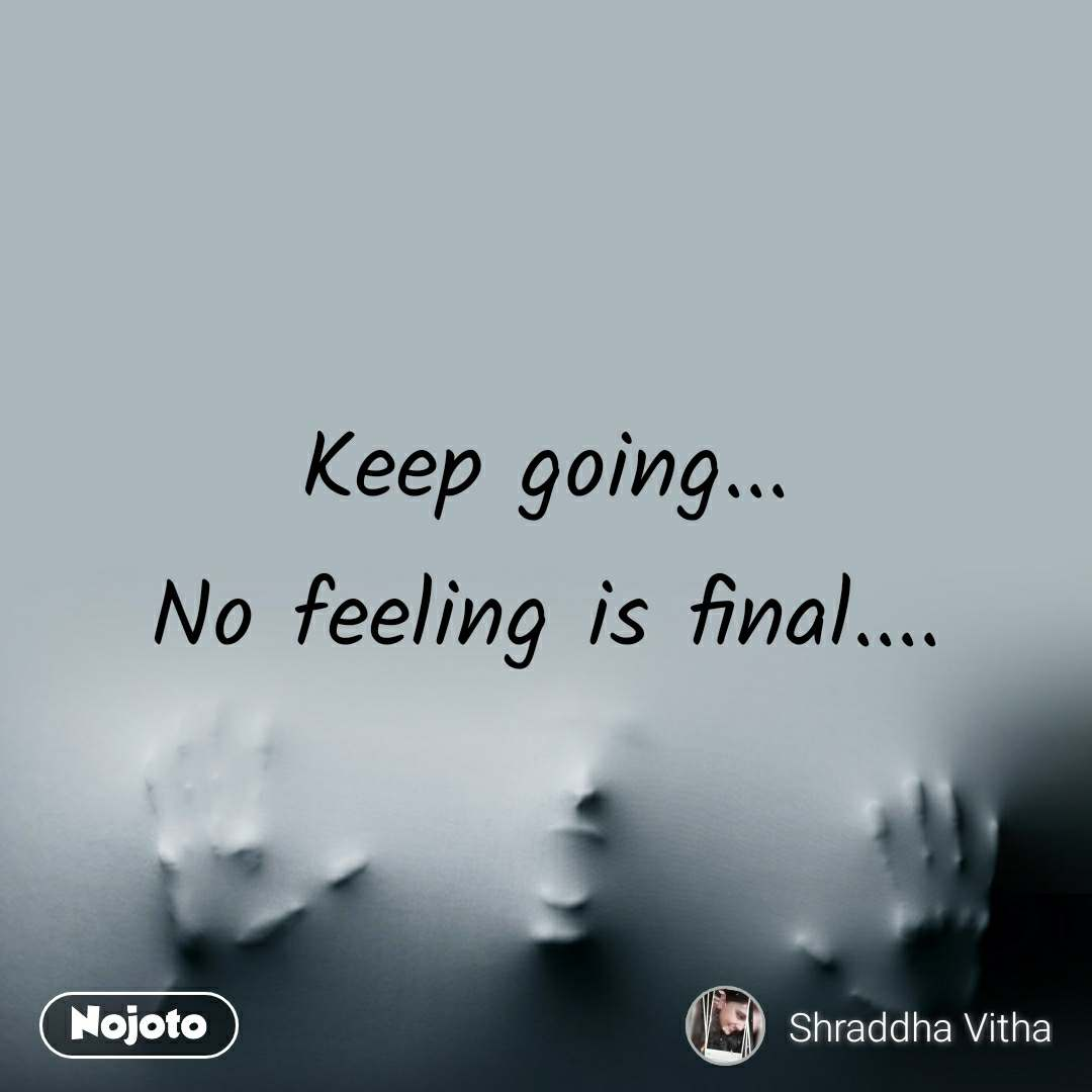 Keep going... No feeling is final....