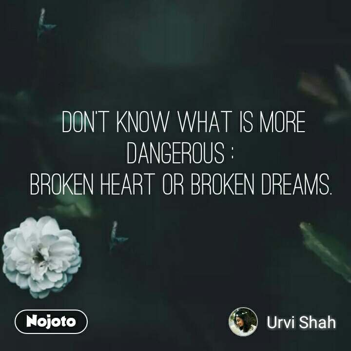 Don't know what is more dangerous :  broken heart or broken dreams.  #NojotoQuote