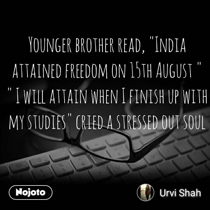 "Younger brother read, ""India attained freedom on 15th August "" "" I will attain when I finish up with my studies"" cried a stressed out soul #NojotoQuote"