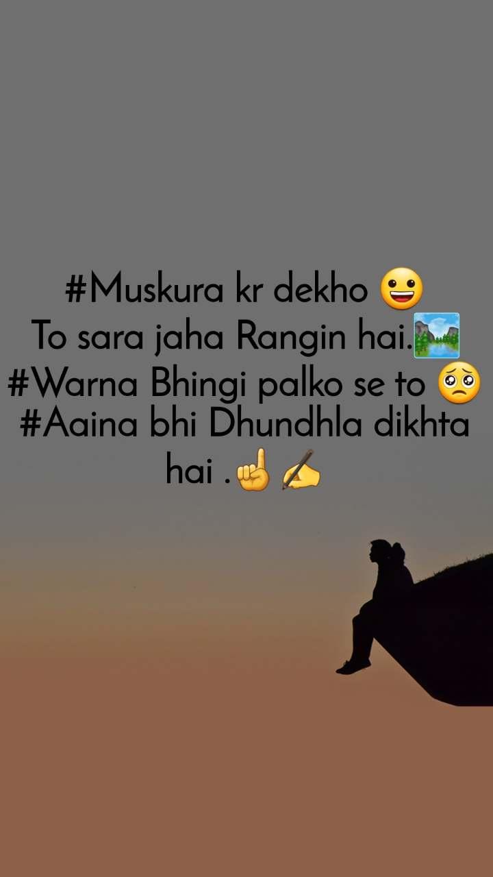 #Muskura kr dekho 😀 To sara jaha Rangin hai.🏞 #Warna Bhingi palko se to 🥺 #Aaina bhi Dhundhla dikhta hai .☝✍