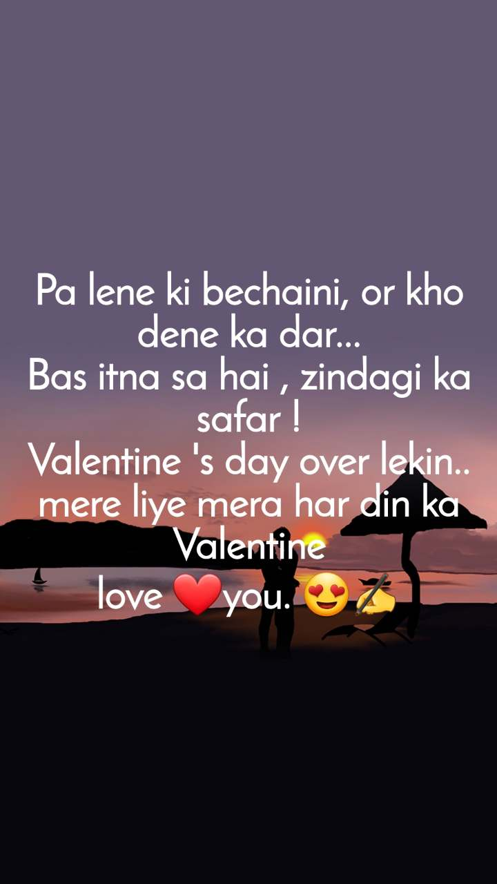 Pa lene ki bechaini, or kho dene ka dar... Bas itna sa hai , zindagi ka safar ! Valentine 's day over lekin.. mere liye mera har din ka Valentine love ❤️you. 😍✍