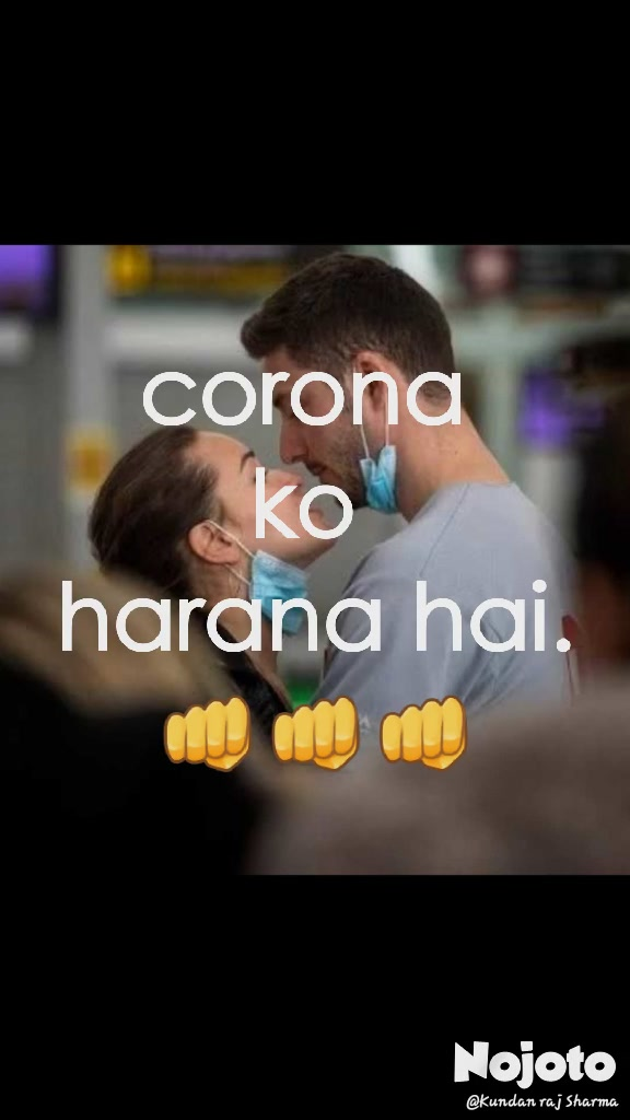corona  ko  harana hai. 👊👊👊