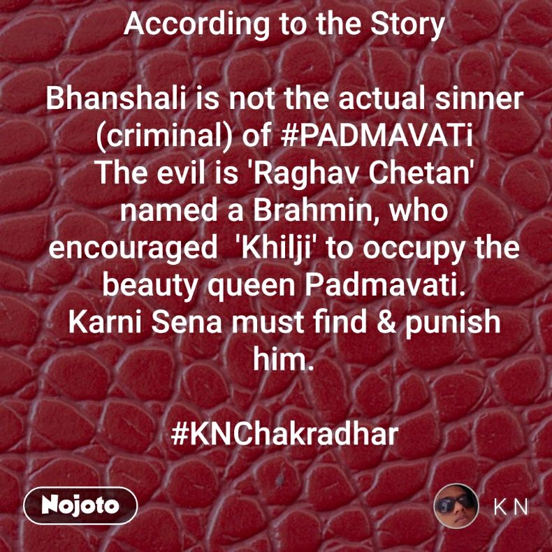 According to the Story  Bhanshali is not the actual sinner (criminal) of #PADMAVATi The evil is 'Raghav Chetan' named a Brahmin, who encouraged  'Khilji' to occupy the beauty queen Padmavati. Karni Sena must find & punish him.  #KNChakradhar