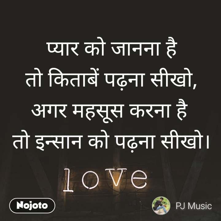 Love   प्यार को जानना है  तो किताबें पढ़ना सीखो, अगर महसूस करना है  तो इन्सान को पढ़ना सीखो।