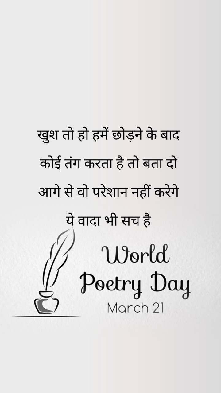 World Poetry Day 21 March खुश तो हो हमें छोड़ने के बाद   कोई तंग करता है तो बता दो   आगे से वो परेशान नहीं करेगे   ये वादा भी सच है