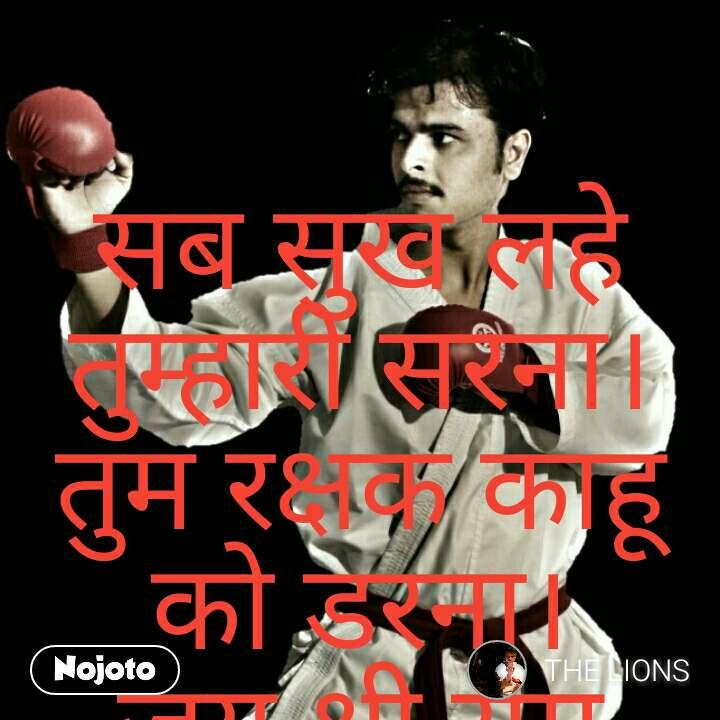 सब सुख लहे तुम्हारी सरना।तुम रक्षक काहू को डरना। जय श्री राम